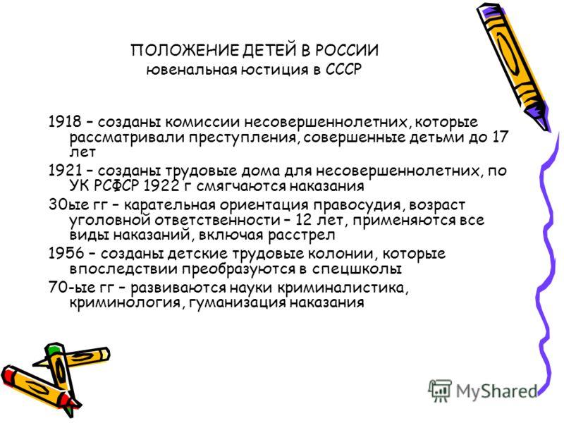 ПОЛОЖЕНИЕ ДЕТЕЙ В РОССИИ ювенальная юстиция в СССР 1918 – созданы комиссии несовершеннолетних, которые рассматривали преступления, совершенные детьми до 17 лет 1921 – созданы трудовые дома для несовершеннолетних, по УК РСФСР 1922 г смягчаются наказан