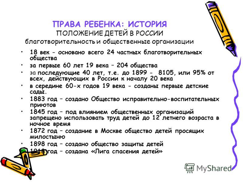ПРАВА РЕБЕНКА: ИСТОРИЯ ПОЛОЖЕНИЕ ДЕТЕЙ В РОССИИ благотворительность и общественные организации 18 век - основано всего 24 частных благотворительных общества за первые 60 лет 19 века – 204 общества за последующие 40 лет, т.е. до 1899 - 8105, или 95% о