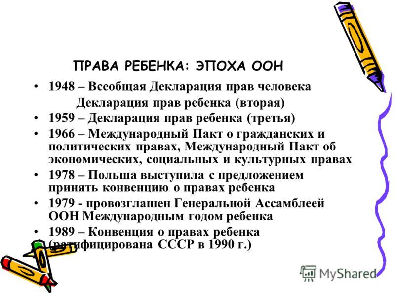 ПРАВА РЕБЕНКА: ЭПОХА ООН 1948 – Всеобщая Декларация прав человека Декларация прав ребенка (вторая) 1959 – Декларация прав ребенка (третья) 1966 – Международный Пакт о гражданских и политических правах, Международный Пакт об экономических, социальных