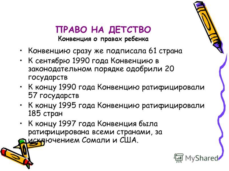 ПРАВО НА ДЕТСТВО Конвенция о правах ребенка Конвенцию сразу же подписала 61 страна К сентябрю 1990 года Конвенцию в законодательном порядке одобрили 20 государств К концу 1990 года Конвенцию ратифицировали 57 государств К концу 1995 года Конвенцию ра