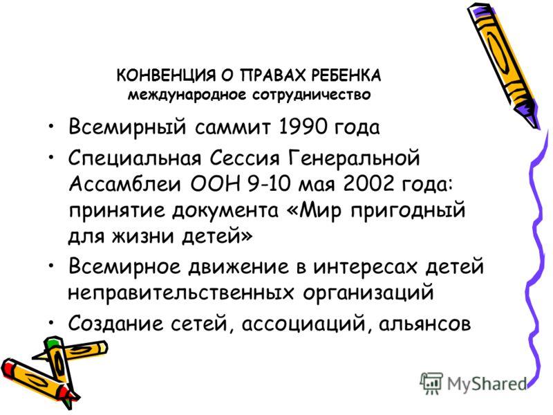 КОНВЕНЦИЯ О ПРАВАХ РЕБЕНКА международное сотрудничество Всемирный саммит 1990 года Специальная Сессия Генеральной Ассамблеи ООН 9-10 мая 2002 года: принятие документа «Мир пригодный для жизни детей» Всемирное движение в интересах детей неправительств