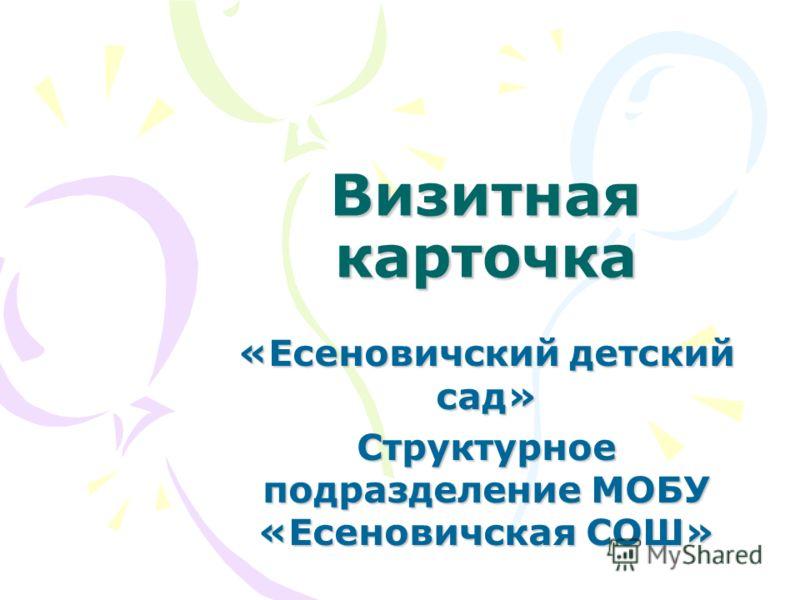 Визитная карточка «Есеновичский детский сад» Структурное подразделение МОБУ «Есеновичская СОШ»