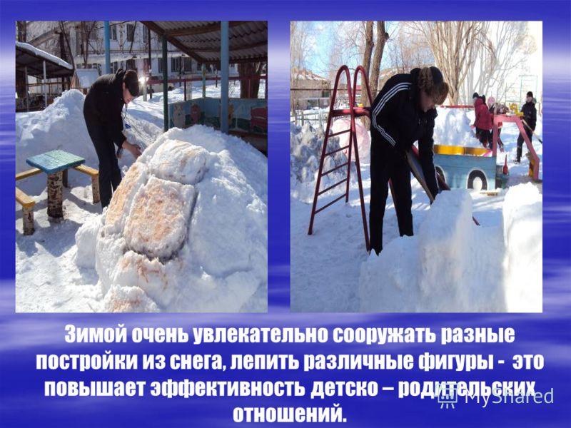 Зимой очень увлекательно сооружать разные постройки из снега, лепить различные фигуры - это повышает эффективность детско – родительских отношений.
