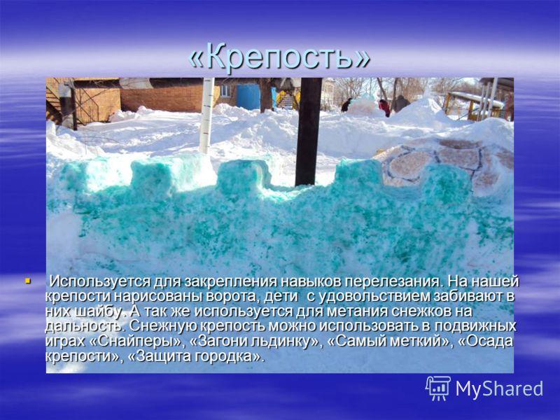 «Крепость» Используется для закрепления навыков перелезания. На нашей крепости нарисованы ворота, дети с удовольствием забивают в них шайбу. А так же используется для метания снежков на дальность. Снежную крепость можно использовать в подвижных играх