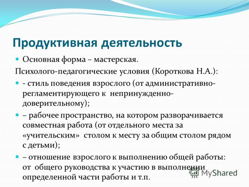 Продуктивная деятельность Основная форма – мастерская. Психолого-педагогические условия (Короткова Н.А.): - стиль поведения взрослого (от административно- регламентирующего к непринужденно- доверительному); – рабочее пространство, на котором разворач