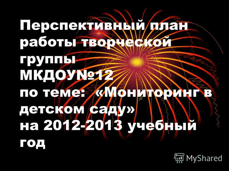 Перспективный план работы творческой группы МКДОУ12 по теме: «Мониторинг в детском саду» на 2012-2013 учебный год