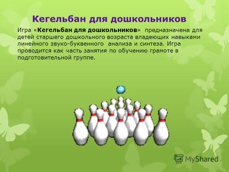 Кегельбан для дошкольников Игра «Кегельбан для дошкольников» предназначена для детей старшего дошкольного возраста владеющих навыками линейного звуко-буквенного анализа и синтеза. Игра проводится как часть занятия по обучению грамоте в подготовительн