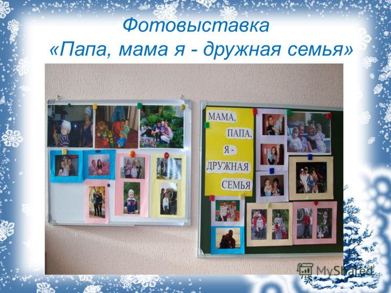 Фотовыставка «Папа, мама я - дружная семья»