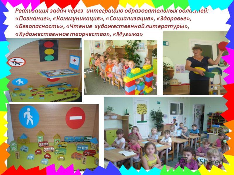 Реализация задач через интеграцию образовательных областей: «Познание», «Коммуникация», «Социализация», «Здоровье», «Безопасность», «Чтение художественной литературы», «Художественное творчество», «Музыка»