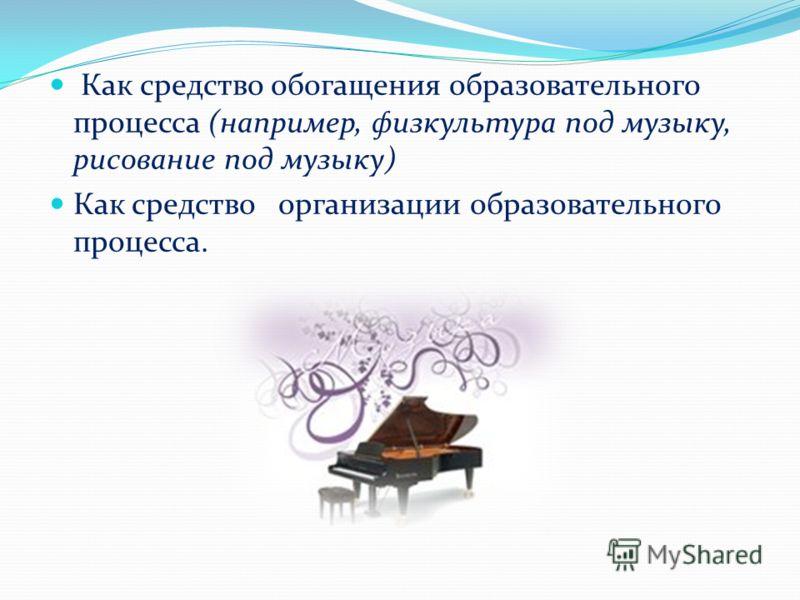 Как средство обогащения образовательного процесса (например, физкультура под музыку, рисование под музыку) Как средство организации образовательного процесса.