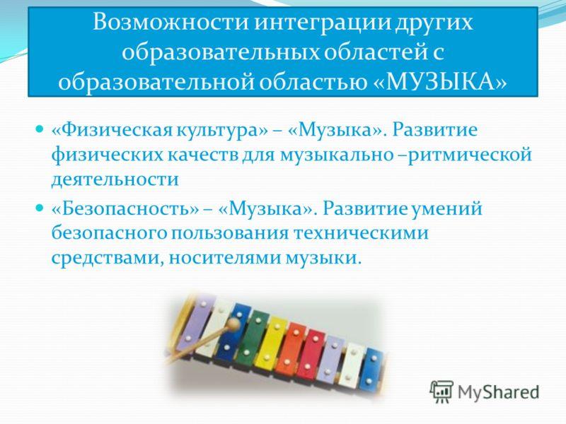 Возможности интеграции других образовательных областей с образовательной областью «МУЗЫКА» «Физическая культура» – «Музыка». Развитие физических качеств для музыкально –ритмической деятельности «Безопасность» – «Музыка». Развитие умений безопасного п