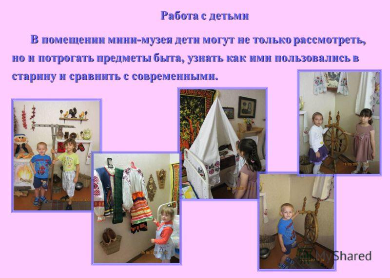 Работа с детьми В помещении мини-музея дети могут не только рассмотреть, но и потрогать предметы быта, узнать как ими пользовались в старину и сравнить с современными.