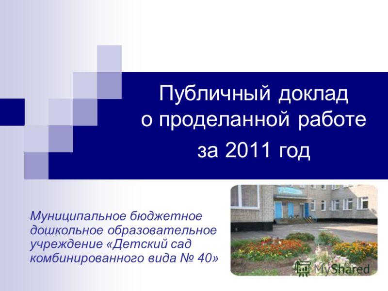 Публичный доклад о проделанной работе за 2011 год Муниципальное бюджетное дошкольное образовательное учреждение «Детский сад комбинированного вида 40»
