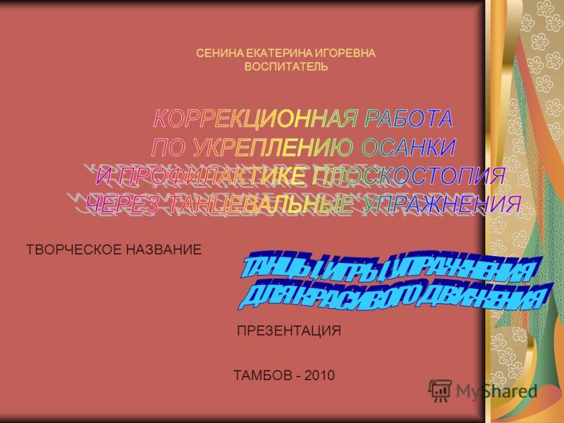 СЕНИНА ЕКАТЕРИНА ИГОРЕВНА ВОСПИТАТЕЛЬ ТВОРЧЕСКОЕ НАЗВАНИЕ ПРЕЗЕНТАЦИЯ ТАМБОВ - 2010