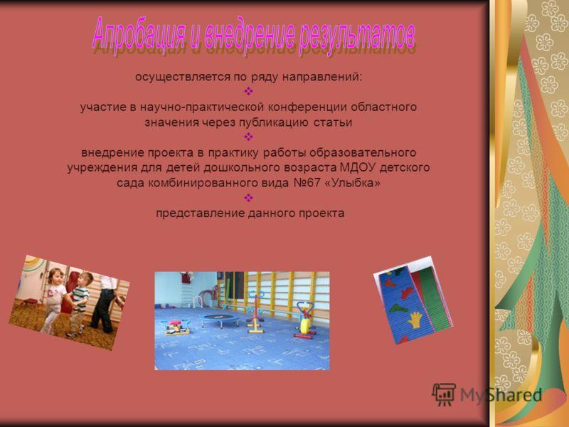 осуществляется по ряду направлений: участие в научно-практической конференции областного значения через публикацию статьи внедрение проекта в практику работы образовательного учреждения для детей дошкольного возраста МДОУ детского сада комбинированно
