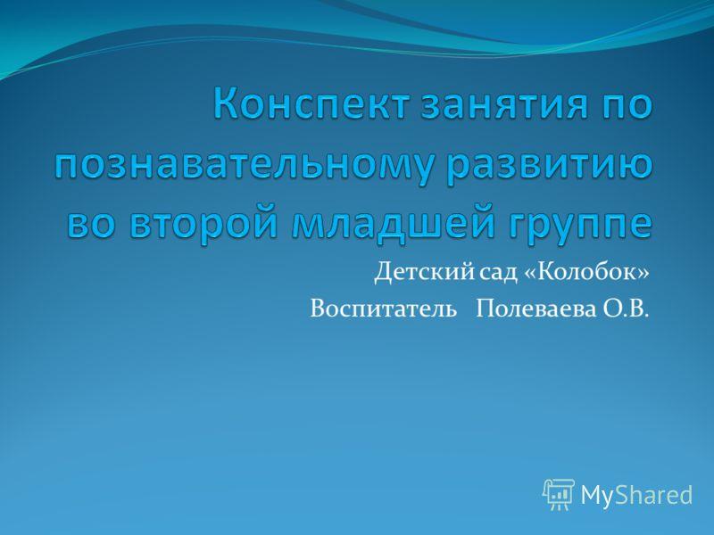 Детский сад «Колобок» Воспитатель Полеваева О.В.