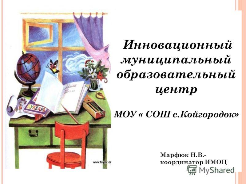 Инновационный муниципальный образовательный центр МОУ « СОШ с.Койгородок» Марфюк Н.В.- координатор ИМОЦ