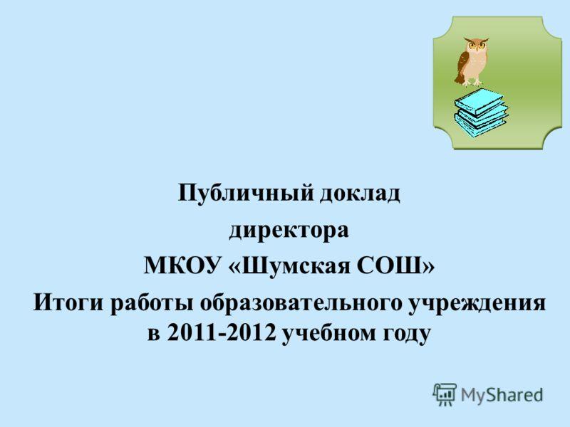 Публичный доклад директора МКОУ «Шумская СОШ» Итоги работы образовательного учреждения в 2011-2012 учебном году