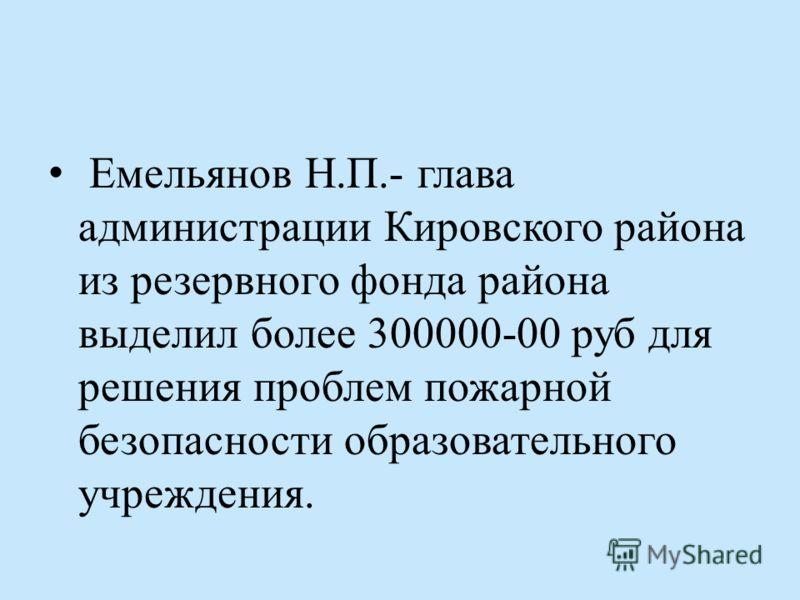 Емельянов Н.П.- глава администрации Кировского района из резервного фонда района выделил более 300000-00 руб для решения проблем пожарной безопасности образовательного учреждения.