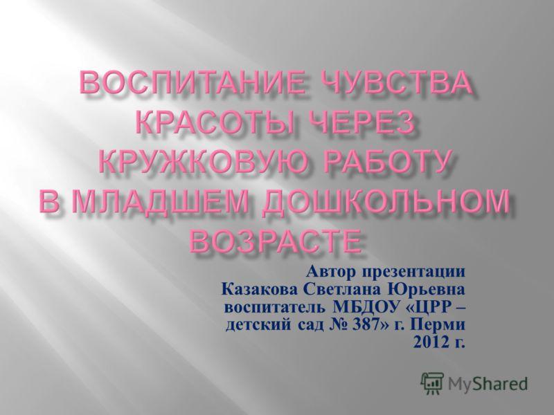 Автор презентации Казакова Светлана Юрьевна воспитатель МБДОУ «ЦРР – детский сад 387» г. Перми 2012 г.