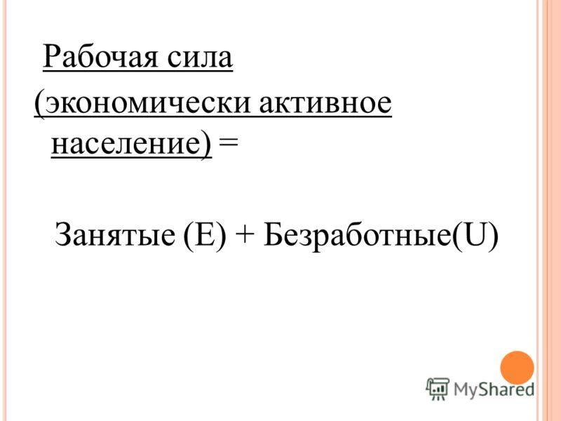 Рабочая сила (экономически активное население) = Занятые (Е) + Безработные(U)