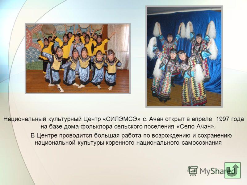 Национальный культурный Центр «СИЛЭМСЭ» с. Ачан открыт в апреле 1997 года на базе дома фольклора сельского поселения «Село Ачан». В Центре проводится большая работа по возрождению и сохранению национальной культуры коренного национального самосознани