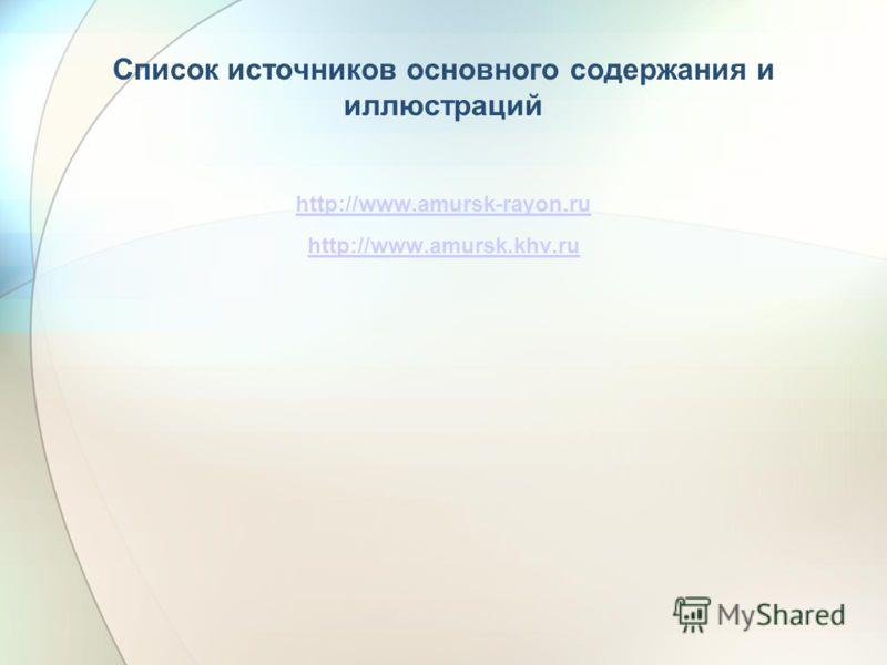 Список источников основного содержания и иллюстраций http://www.amursk-rayon.ru http://www.amursk.khv.ru