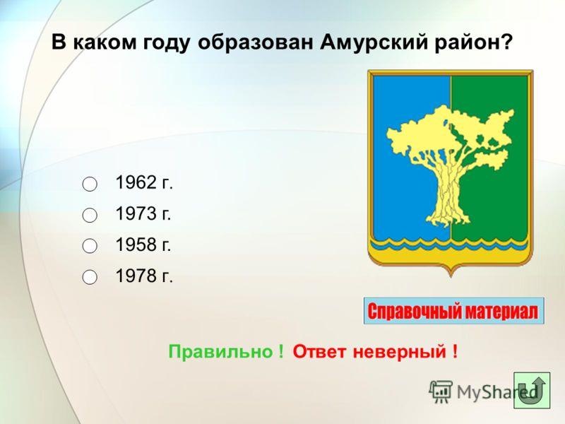 В каком году образован Амурский район? 1962 г. 1973 г. 1958 г. 1978 г. Ответ неверный !Правильно !