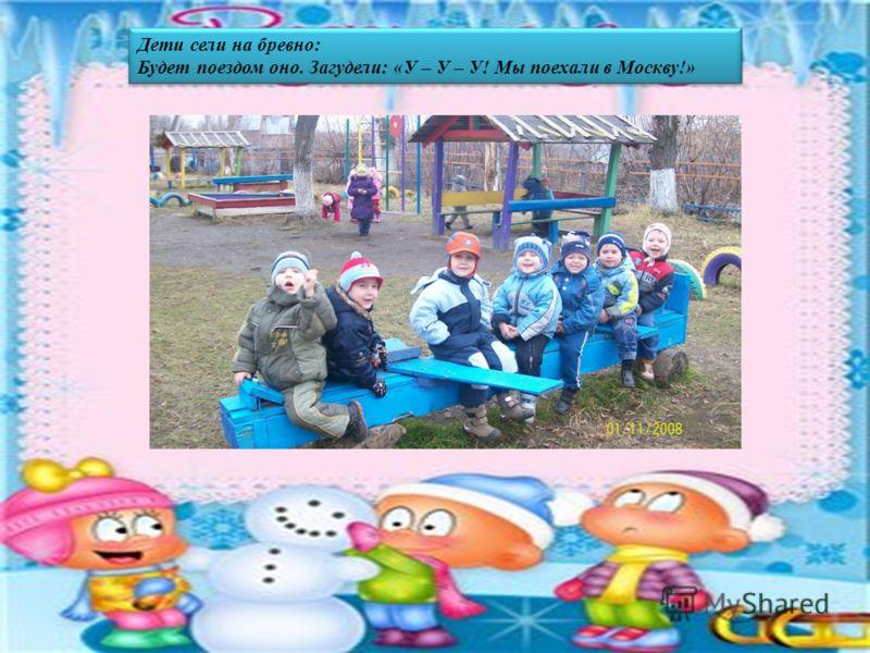 Дети сели на бревно: Будет поездом оно. Загудели: «У – У – У! Мы поехали в Москву!» Дети сели на бревно: Будет поездом оно. Загудели: «У – У – У! Мы поехали в Москву!»