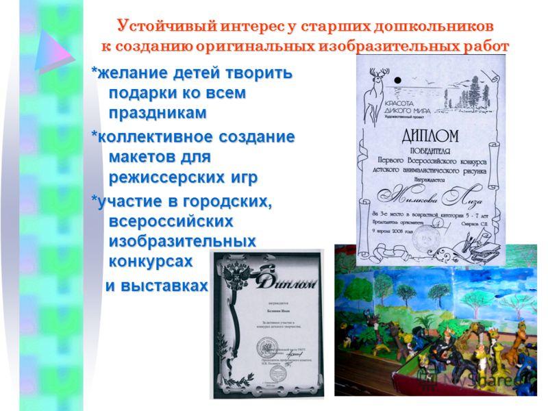 *желание детей творить подарки ко всем праздникам *коллективное создание макетов для режиссерских игр *участие в городских, всероссийских изобразительных конкурсах и выставках и выставках Устойчивый интерес у старших дошкольников к созданию оригиналь