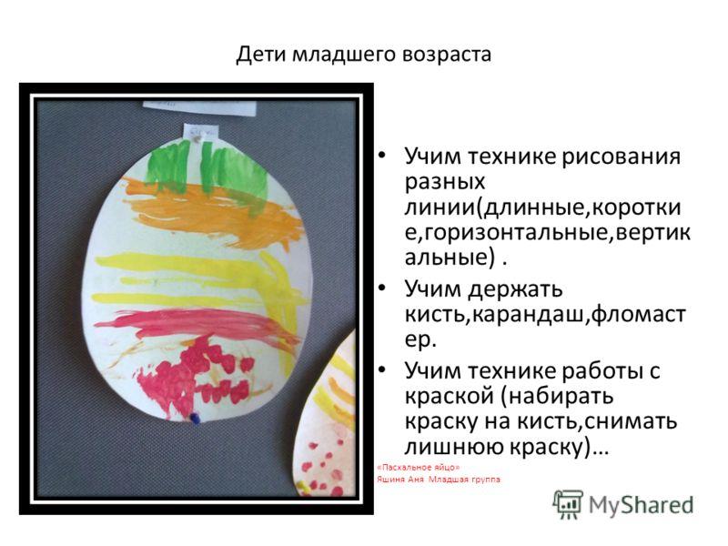 Дети младшего возраста Учим технике рисования разных линии(длинные,коротки е,горизонтальные,вертик альные). Учим держать кисть,карандаш,фломаст ер. Учим технике работы с краской (набирать краску на кисть,снимать лишнюю краску)… «Пасхальное яйцо» Яшин
