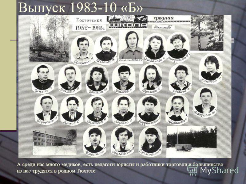 Выпуск 1983-10 «Б» А среди нас много медиков, есть педагоги юристы и работники торговли и большинство из нас трудятся в родном Тюхтете