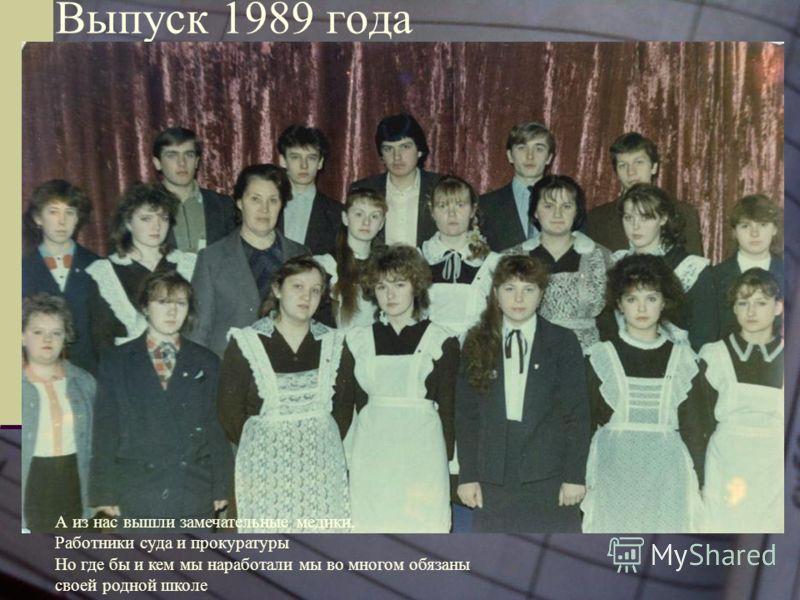 Выпуск 1989 года А из нас вышли замечательные медики, Работники суда и прокуратуры Но где бы и кем мы наработали мы во многом обязаны своей родной школе