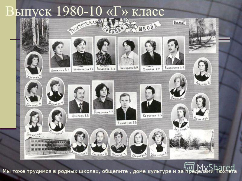 Выпуск 1980-10 «Г» класс Мы тоже трудимся в родных школах, общепите, доме культуре и за пределами Тюхтета