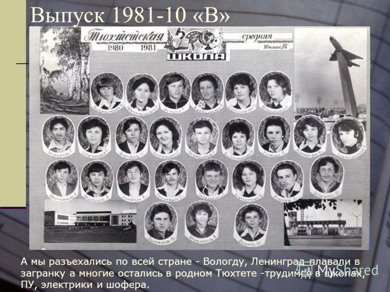 Выпуск 1981-10 «В» А мы разъехались по всей стране - Вологду, Ленинград плавали в загранку а многие остались в родном Тюхтете -трудимся в школах, ПУ, электрики и шофера.