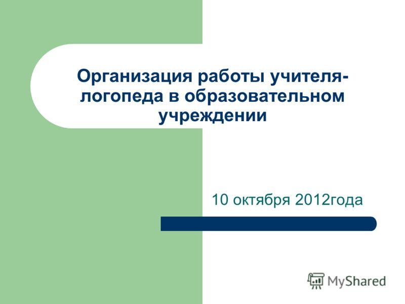 Организация работы учителя- логопеда в образовательном учреждении 10 октября 2012года