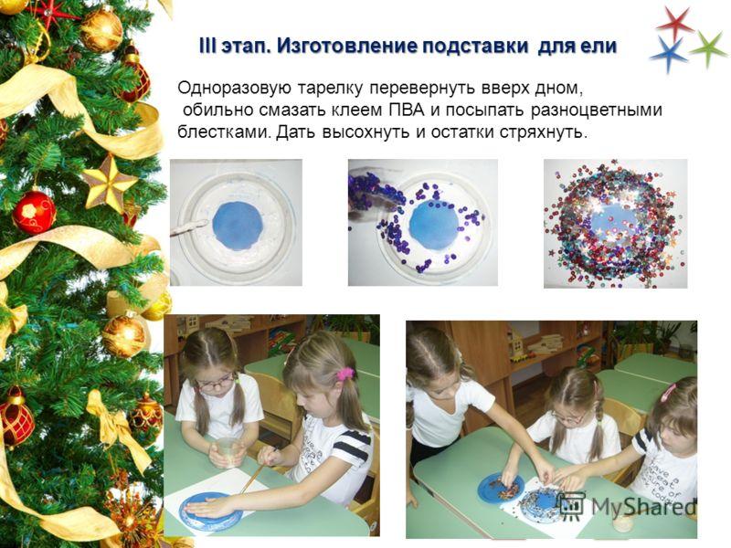Одноразовую тарелку перевернуть вверх дном, обильно смазать клеем ПВА и посыпать разноцветными блестками. Дать высохнуть и остатки стряхнуть. III этап. Изготовление подставки для ели