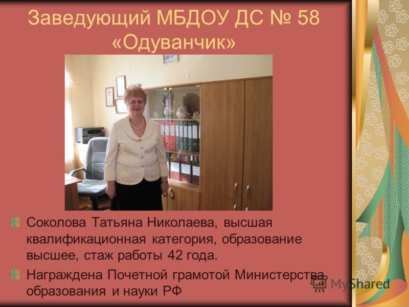 Заведующий МБДОУ ДС 58 «Одуванчик» Соколова Татьяна Николаева, высшая квалификационная категория, образование высшее, стаж работы 42 года. Награждена Почетной грамотой Министерства образования и науки РФ