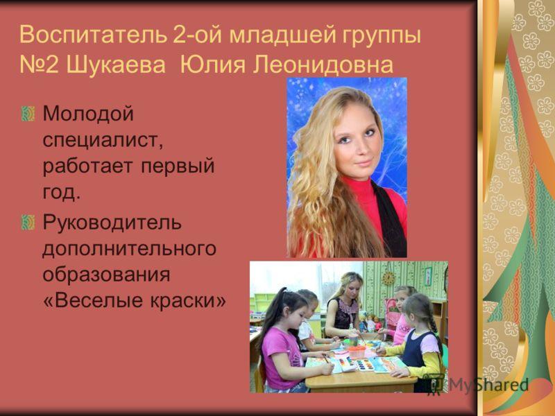 Воспитатель 2-ой младшей группы 2 Шукаева Юлия Леонидовна Молодой специалист, работает первый год. Руководитель дополнительного образования «Веселые краски»