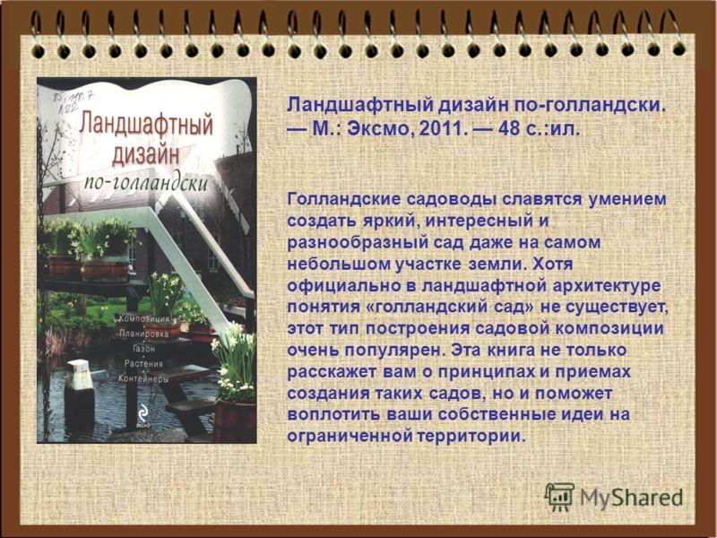 Ландшафтный дизайн по-голландски. М.: Эксмо, 2011. 48 с.:ил. Голландские садоводы славятся умением создать яркий, интересный и разнообразный сад даже на самом небольшом участке земли. Хотя официально в ландшафтной архитектуре понятия «голландский сад