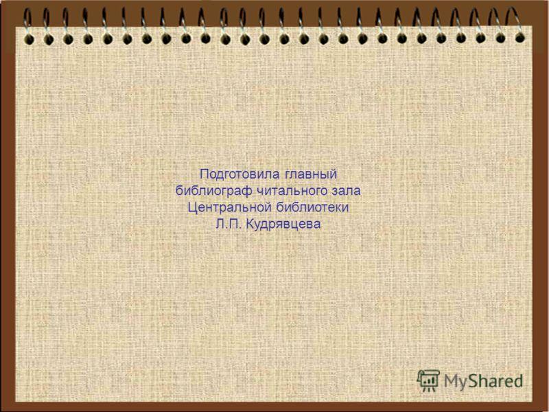 Подготовила главный библиограф читального зала Центральной библиотеки Л.П. Кудрявцева
