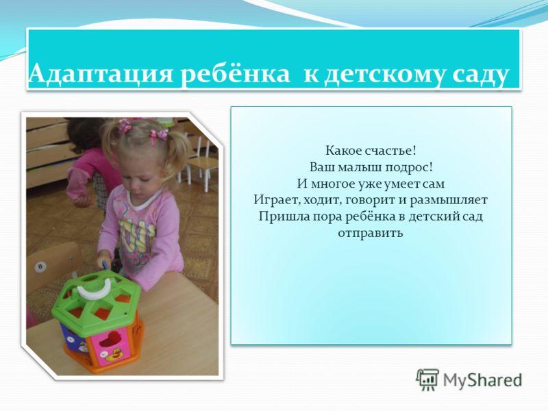 Адаптация ребёнка к детскому саду Какое счастье! Ваш малыш подрос! И многое уже умеет сам Играет, ходит, говорит и размышляет Пришла пора ребёнка в детский сад отправить Какое счастье! Ваш малыш подрос! И многое уже умеет сам Играет, ходит, говорит и
