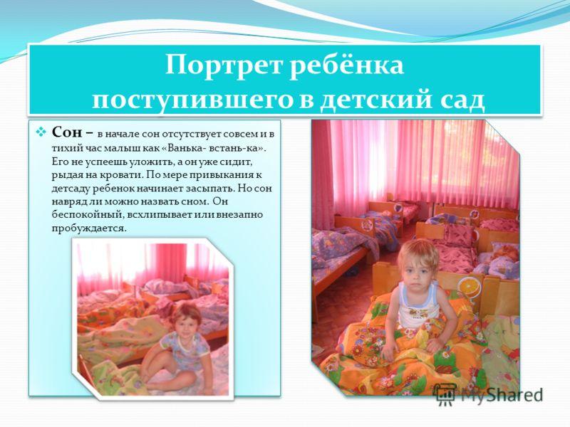 Портрет ребёнка поступившего в детский сад Сон – в начале сон отсутствует совсем и в тихий час малыш как «Ванька- встань-ка». Его не успеешь уложить, а он уже сидит, рыдая на кровати. По мере привыкания к детсаду ребенок начинает засыпать. Но сон нав