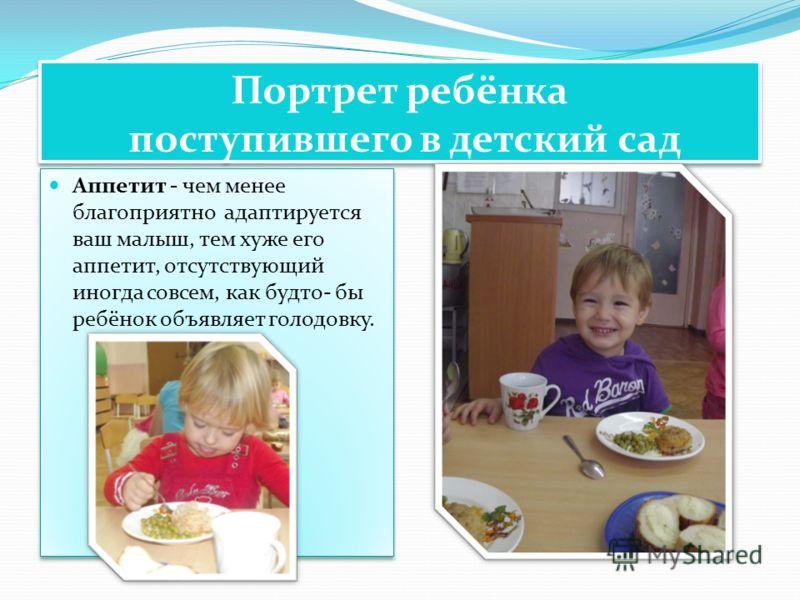 Портрет ребёнка поступившего в детский сад Аппетит - чем менее благоприятно адаптируется ваш малыш, тем хуже его аппетит, отсутствующий иногда совсем, как будто- бы ребёнок объявляет голодовку.