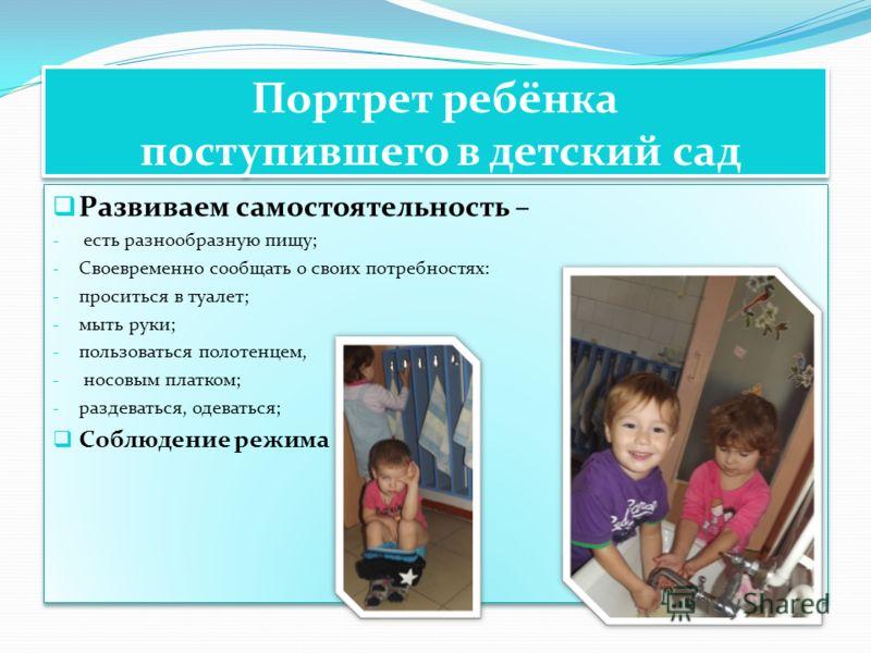 Портрет ребёнка поступившего в детский сад Развиваем самостоятельность – - есть разнообразную пищу; - Своевременно сообщать о своих потребностях: - проситься в туалет; - мыть руки; - пользоваться полотенцем, - носовым платком; - раздеваться, одеватьс