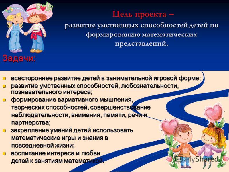 Цель проекта – развитие умственных способностей детей по формированию математических представлений. Цель проекта – развитие умственных способностей детей по формированию математических представлений. Задачи: всестороннее развитие детей в занимательно