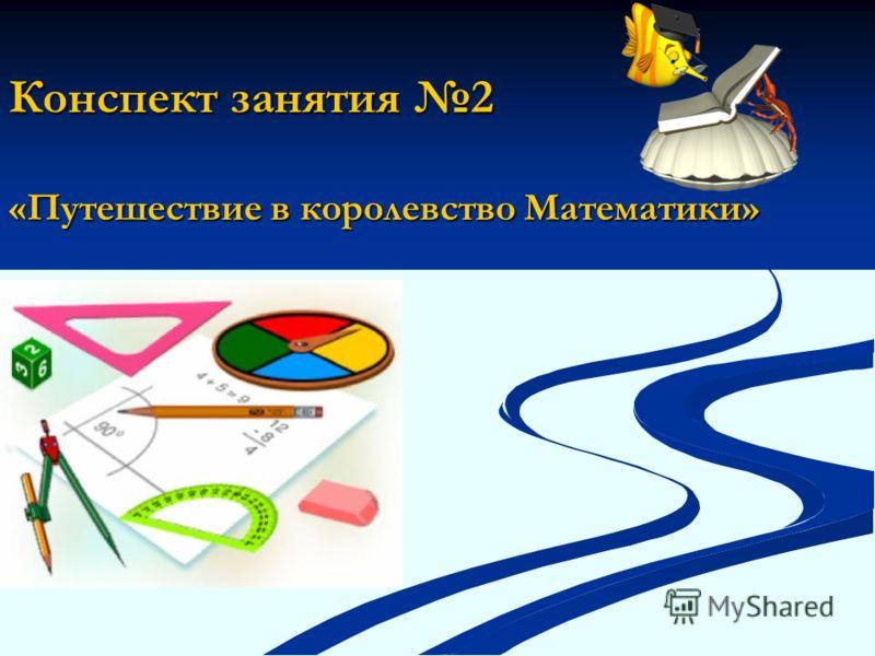 Конспект занятия 2 «Путешествие в королевство Математики»