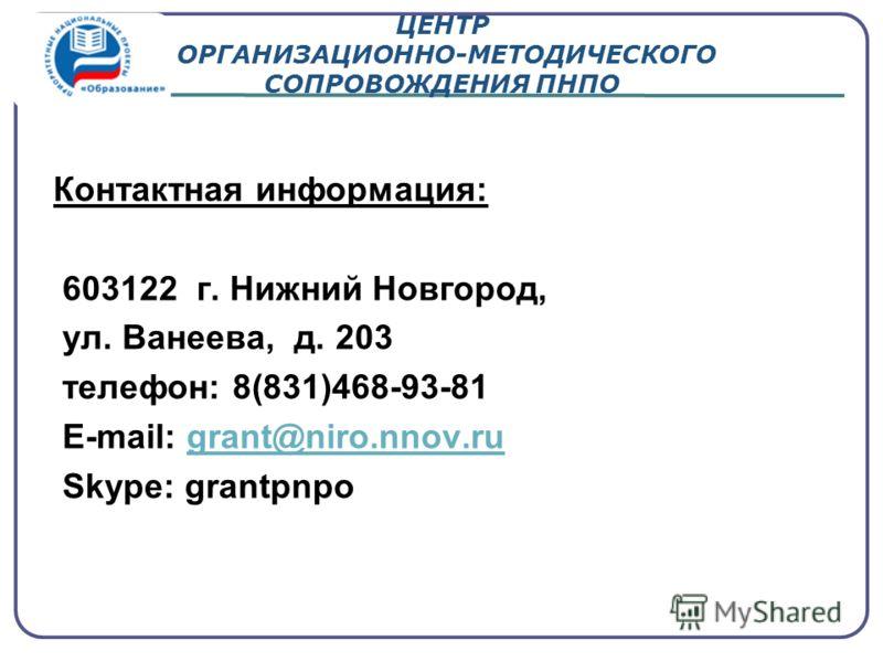 ЦЕНТР ОРГАНИЗАЦИОННО-МЕТОДИЧЕСКОГО СОПРОВОЖДЕНИЯ ПНПО Контактная информация: 603122 г. Нижний Новгород, ул. Ванеева, д. 203 телефон: 8(831)468-93-81 Е-mail: grant@niro.nnov.rugrant@niro.nnov.ru Skype: grantpnpo