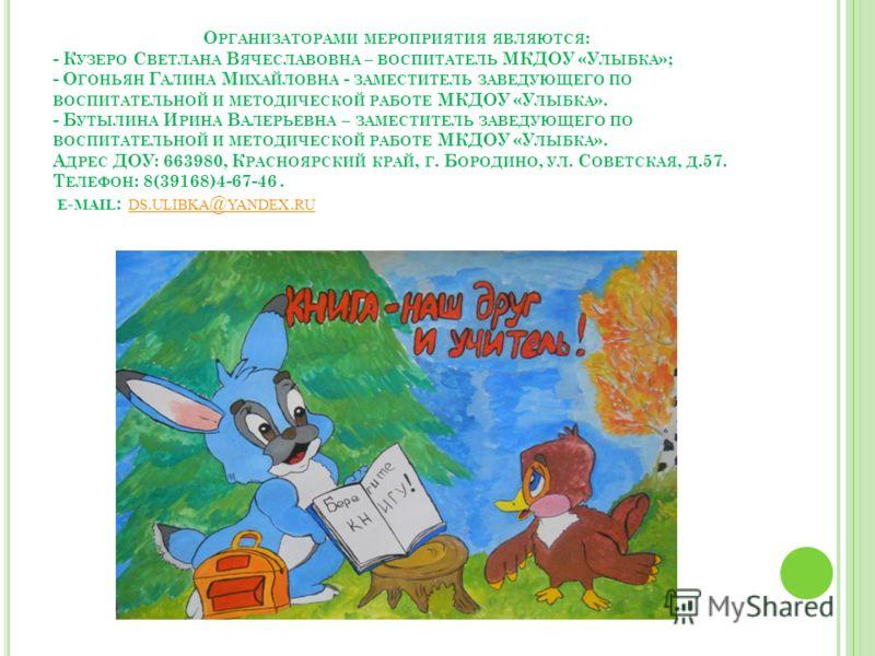 О РГАНИЗАТОРАМИ МЕРОПРИЯТИЯ ЯВЛЯЮТСЯ : - К УЗЕРО С ВЕТЛАНА В ЯЧЕСЛАВОВНА – ВОСПИТАТЕЛЬ МКДОУ «У ЛЫБКА »; - О ГОНЬЯН Г АЛИНА М ИХАЙЛОВНА - ЗАМЕСТИТЕЛЬ ЗАВЕДУЮЩЕГО ПО ВОСПИТАТЕЛЬНОЙ И МЕТОДИЧЕСКОЙ РАБОТЕ МКДОУ «У ЛЫБКА ». - Б УТЫЛИНА И РИНА В АЛЕРЬЕВНА