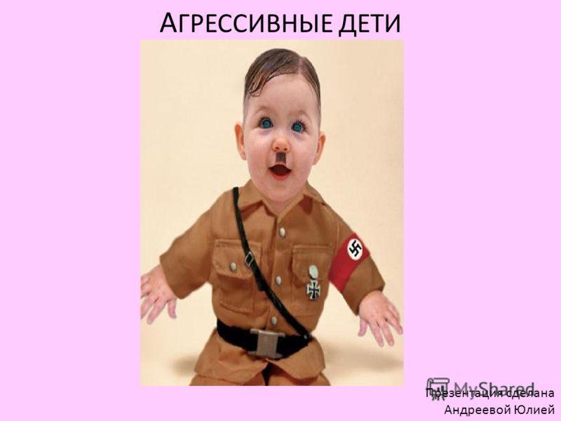 А ГРЕССИВНЫЕ ДЕТИ Презентация сделана Андреевой Юлией
